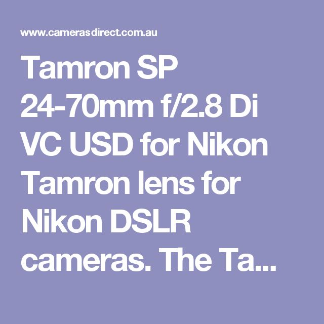 Tamron SP 24-70mm f/2.8 Di VC USD for Nikon Tamron lens for Nikon DSLR cameras. The Tamron SP 24-70mm f/2.8 Di VC USD is a fantastic alternative to the Canon or Nikon 24-70mm lens, which are generally quite expensive. Tamron seems to of hit the nail on the head with this lens, providing great quality and with built in Vibration Compensation, similar to Image Stabilisation, and thanks to a Ultrasonic Silent Drive motor, your auto-focus will be quiet and fast.