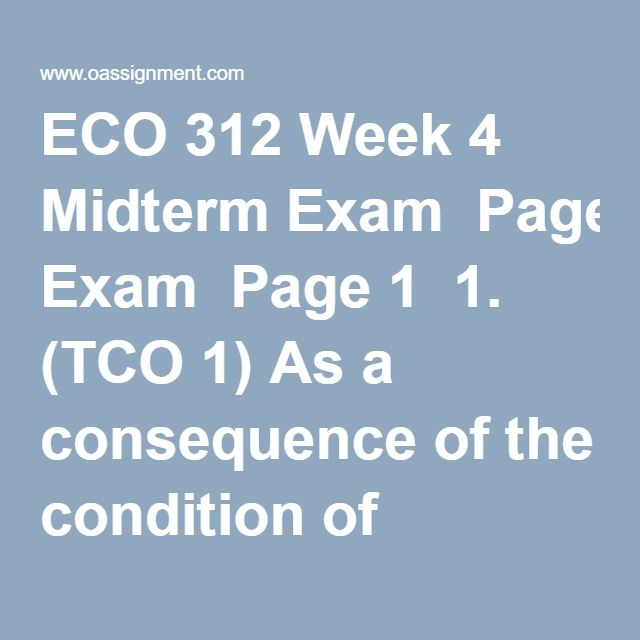"ECO 312 Week 4 Midterm Exam  Page 1  1. (TCO 1) As a consequence of the condition of scarcity  2. (TCO 1) Henry wants to buy a book.  The economic perspective suggests that Henry will buy the book if  3. (TCO 1) The law of increasing opportunity costs indicates that  4. (TCO 1) Which expression is another way of saying ""marginal benefit""?  5. (TCO 1) Which is not a factor of production?  6. (TCO 1) The economy of Germany would best be classified as:  7. (TCO 1) The simple circular-flow…"