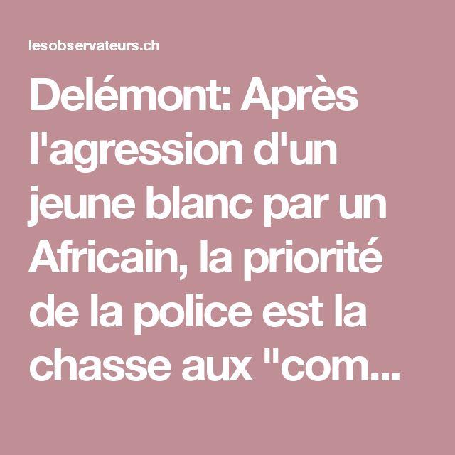 """Delémont: Après l'agression d'un jeune blanc par un Africain, la priorité de la police est la chasse aux """"commentaires racistes"""" - Les Observateurs"""
