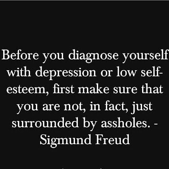 Before you diagnose yourself with depression or low self-esteem, first make sure that you are not, in fact, just surrounded by assholes.