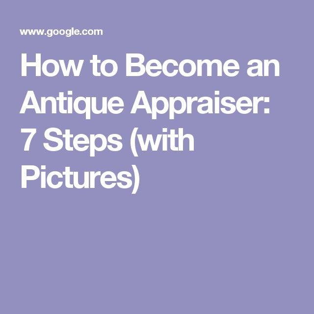 How to Become an Antique Appraiser: 7 Steps (with Pictures)