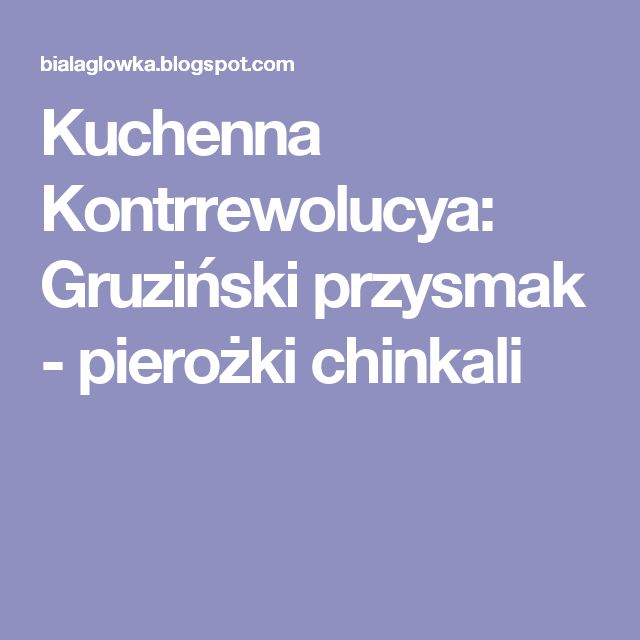 Kuchenna Kontrrewolucya: Gruziński przysmak - pierożki chinkali