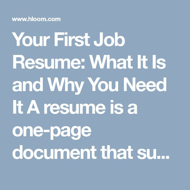 Your First Job Resume: What It Is and Why You Need It A resume is a one-page document that summarizes your experience, skills, and other information. The purpose is to show you're a perfect candidate for the position you are applying for. It should be formal, professional, and relevant.  Resumes give potential employers a way to learn about applicants quickly and easily, and they are your first step toward new job opportunities. An interview might also be needed to land the job, but a resume ...