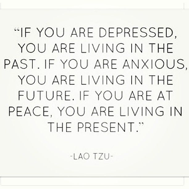 """""""If you are depressed, you are living in the past. If you"""