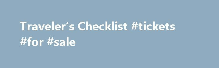 Traveler's Checklist #tickets #for #sale http://tickets.remmont.com/travelers-checklist-tickets-for-sale/  Traveler's Checklist Traveler's Checklist Get Informed Read up on your destination at travel.state.gov. Learn about visa requirements, local laws, customs, and medical care in the countries you are visiting. Some (...Read More)