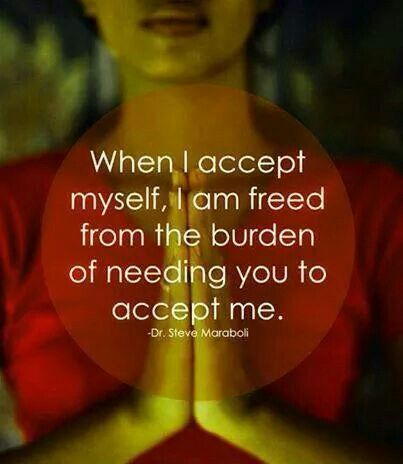 When I accept myself, I am freed from the burden of needing you to accept me. Truth!! And it feels GREAT!