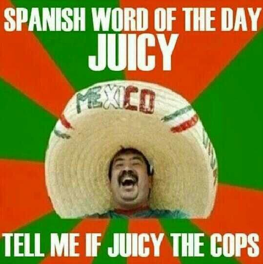 Spanish word of the day... JUICY! LOL