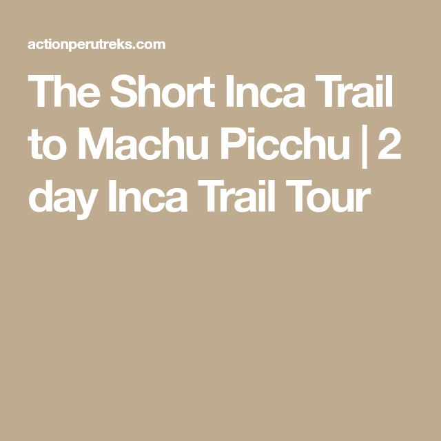 The Short Inca Trail to Machu Picchu | 2 day Inca Trail Tour