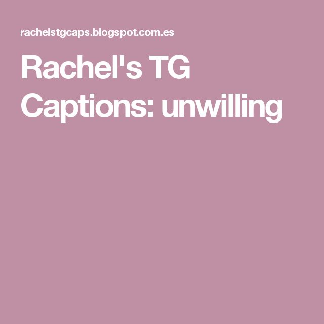 Rachel's TG Captions: unwilling
