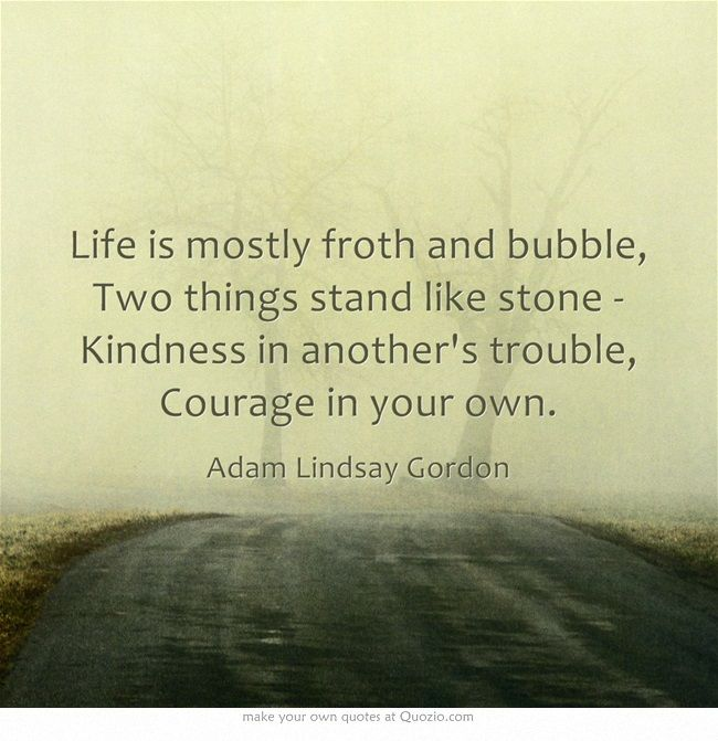 Life is mostly froth and bubble, Two things stand like stone - Kindness in another's trouble, Courage in your own.
