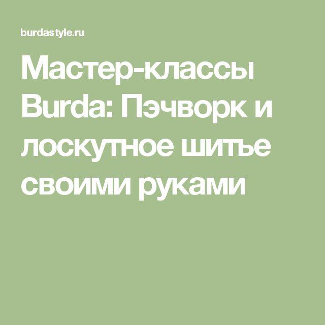 Мастер-классы Burda: Пэчворк и лоскутное шитье своими руками
