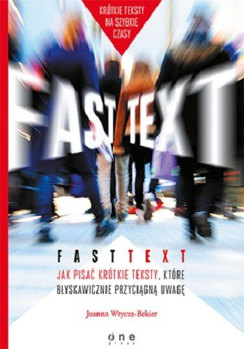 """Fast text. Jak pisać krótkie teksty, które błyskawicznie przyciągną uwagę / Joanna Wrycza-Bekier Ebook """"Fast text"""" to 21 technik i 4 warsztaty, dzięki którym nauczysz się pisać krótkie teksty, tak by szybko przykuć uwagę."""