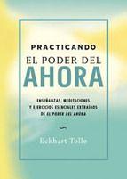 practicando el poder del ahora: enseñanzas, meditaciones y ejerci cios esenciales extraidos de el poder del ahora-eckhart tolle