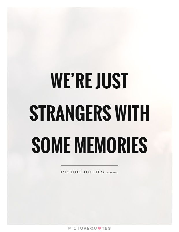 We're just strangers with some memories. Picture Quotes.