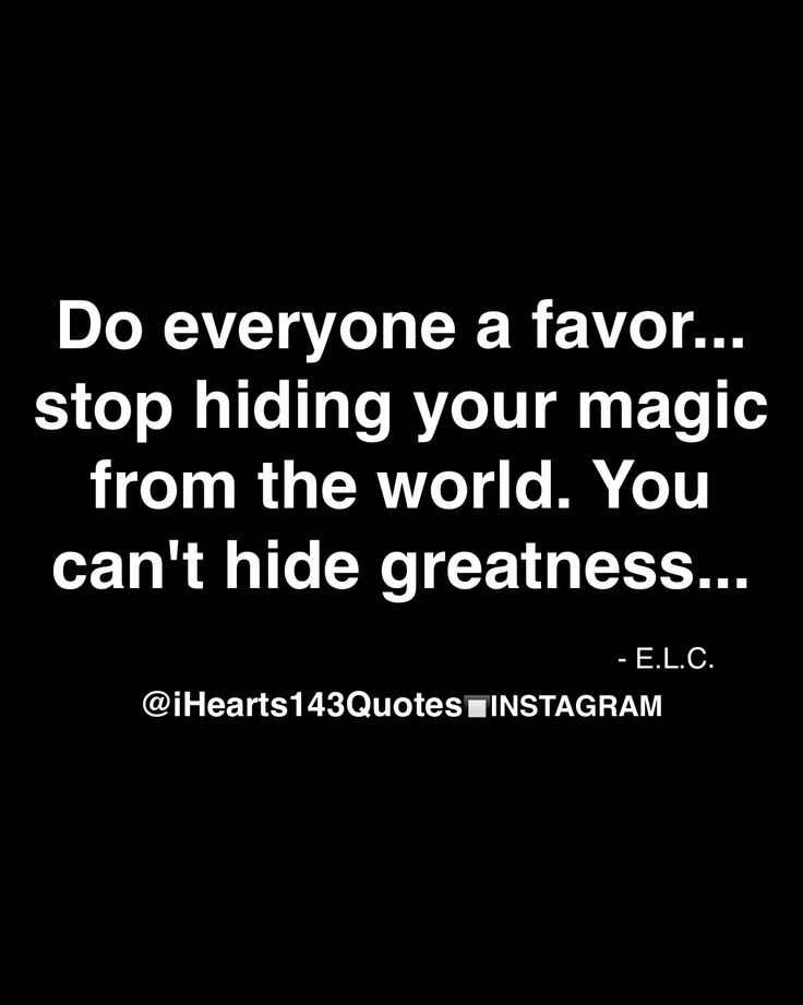 do everyone a favor...stop hiding your magic from the world. you can't hide greatness.