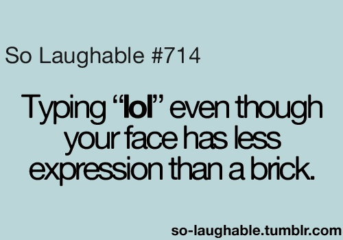 """Typing """"lol"""" even though your face has less expression than a brick"""