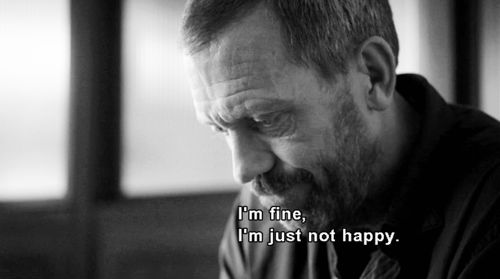 """""""I'm fine, I'm just not happy."""" Dr. Gregory House; House MD quotes"""
