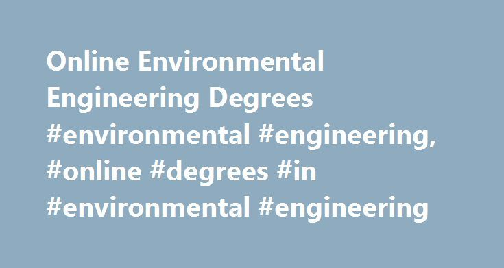 "Online Environmental Engineering Degrees #environmental #engineering, #online #degrees #in #environmental #engineering http://san-francisco.nef2.com/online-environmental-engineering-degrees-environmental-engineering-online-degrees-in-environmental-engineering/  # Online Degrees in Environmental Engineering ""Engineers have a collective responsibility to improve the lives of people around the world,"" writes Bernard Amadei, engineering professor at the University of Colorado, Boulder, in an…"