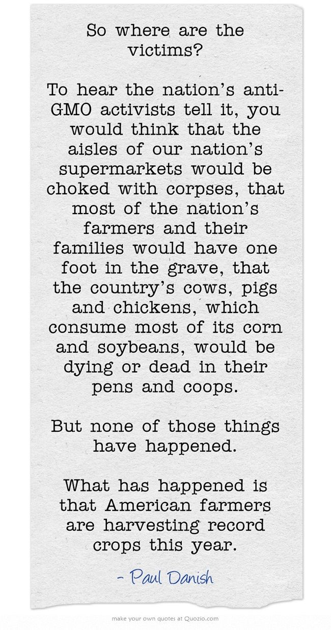 So where are the victims?  To hear the nation's anti-GMO activists tell it, you would think that the aisles of our nation's supermarkets would be choked with corpses, that most of the nation's farmers and their families would have one foot in the grave, that the country's cows, pigs and chickens, which consume most of its corn and soybeans, would be dying or dead in their pens and coops. But none of those things have happened. What has happened is that American farmers...