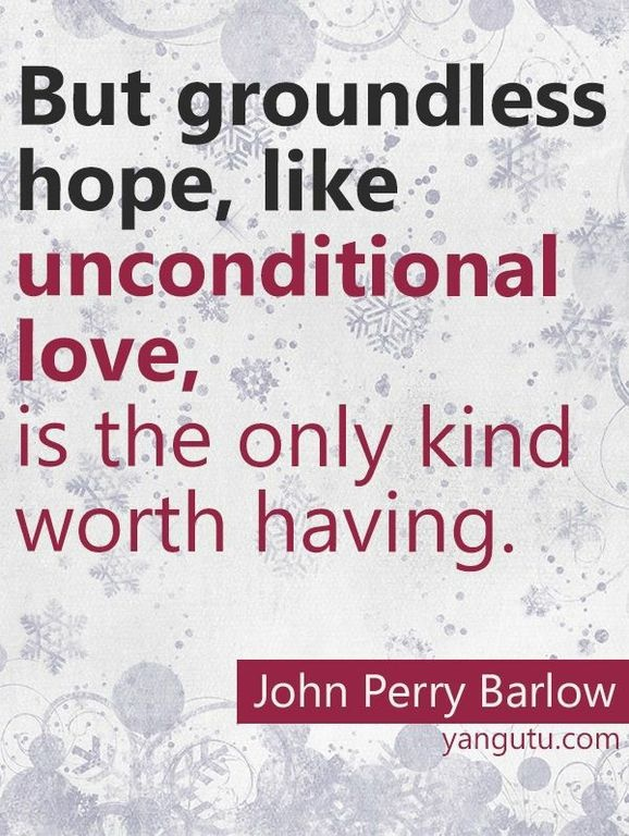 But groundless hope, like unconditional love, is the only kind worth having, ~ John Perry Barlow <3 Love Sayings #quotes, #love, #sayings, https://apps.facebook.com/yangutu