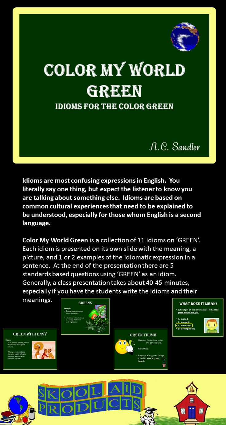 Color My World Green is a PowerPoint Presentation of 11 idioms using 'GREEN'. Each idiom is presented on its own slide with the meaning, a picture, and 1 or 2 examples of the idiomatic expression in a sentence. At the end of the presentation there are 5 standards based questions using 'GREEN' as an idiom. Generally, a class presentation takes about 1 hour, especially if you have the students write the idioms and discuss their meanings. 11 idioms-- 49 slides-- $4.00
