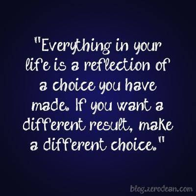 Everything is your life is a reflection of a choice you have made. If you want a different result, make a different choice.