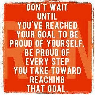 """""""Don't wait until you've reached your goal to be proud of yourself. Be proud of every step you take toward reaching that goal."""""""
