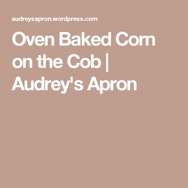 Oven Baked Corn on the Cob | Audrey's Apron