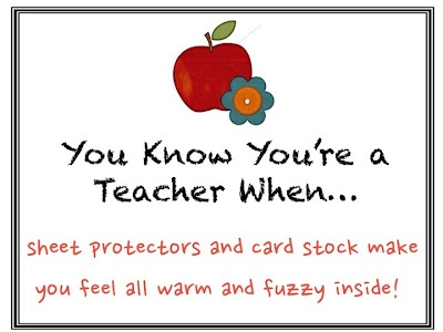 From Michelle @ Making It As A Middle School Teacher.  You know you're a teacher when....sheet protectors and card stock make you feel all warm and fuzzy inside!
