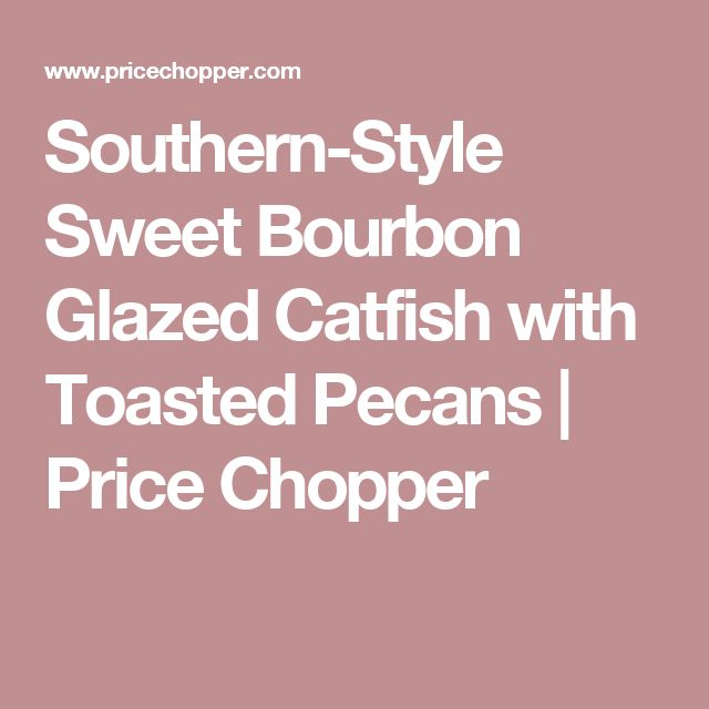 Southern-Style Sweet Bourbon Glazed Catfish with Toasted Pecans | Price Chopper