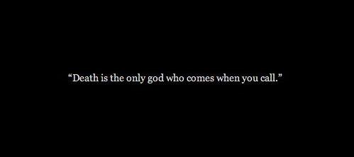 """""""Death is the only god who comes when you call.""""  Na Morte deposito a minha alma, pois a cima dela nada mais há se não a profunda escuridão."""