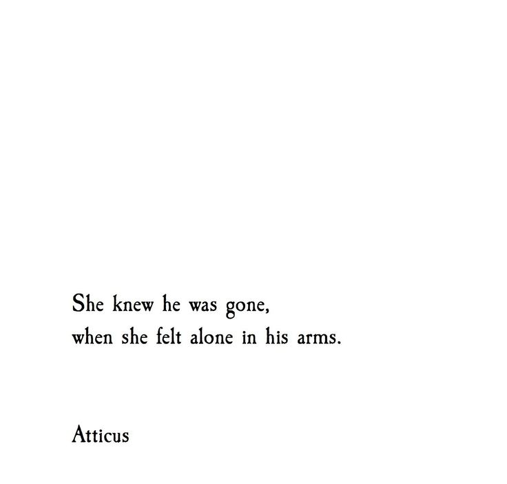 She knew he was gone, when she felt alone in his arms.  - Atticus