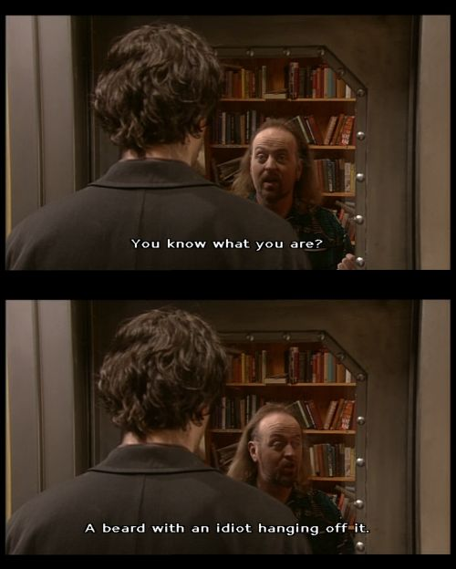 """You know what you are? A beard with an idiot hanging off it."" Black Books"