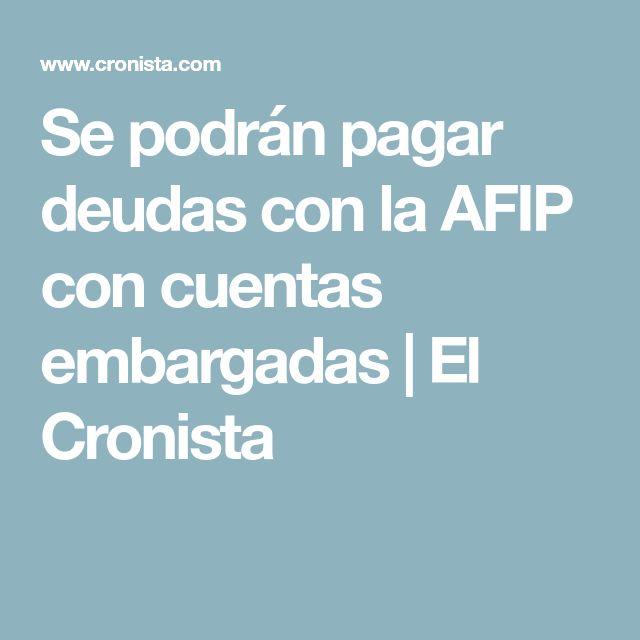 Se podrán pagar deudas con la AFIP con cuentas embargadas | El Cronista