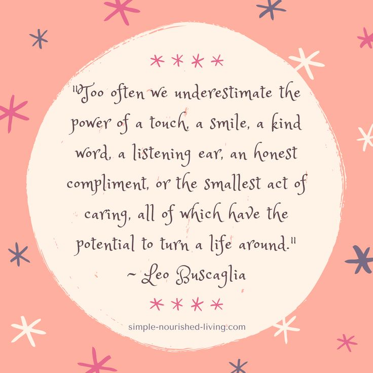 """""""Too often we underestimate the power of a touch, a smile, a kind word, a listening ear, an honest compliment, or the smallest act of caring, all of which have the potential to turn a life around."""" ~ Leo Buscaglia"""
