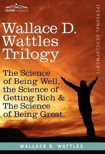 Wallace D. Wattles Trilogy: The Science of Being Well, the Science of Getting Rich & the Science of Being Great, http://www.amazon.co.uk/dp/1616404523/ref=cm_sw_r_pi_awdl_ueVkub12M57F9