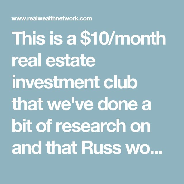 This is a $10/month real estate investment club that we've done a bit of research on and that Russ would like to join as we venture into real estate investing. I think he'd appreciate a couple months' subscription