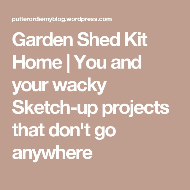 Garden Shed Kit Home | You and your wacky Sketch-up projects that don't go anywhere