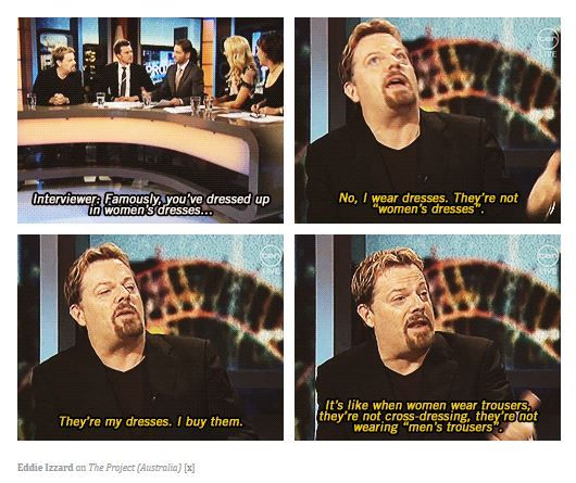 Eddie Izzard. Because Eddie Izzard. Love him. (I know he's not a woman, but you get the point)