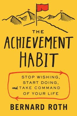 """Roth, Bernard. """"The achievement habit : stop wishing, start doing, and take command of your life"""". HarperBusiness, an imprint of HarperCollinsPublishers. [2015] 41.30-ROT IESE Library Barcelona"""