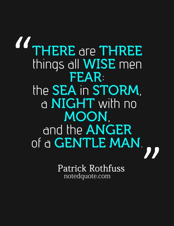 """There are three things all wise men fear: the sea in storm, a night with no moon, and the anger of a gentle man."" ~ Patrick Rothfuss - Google Search"