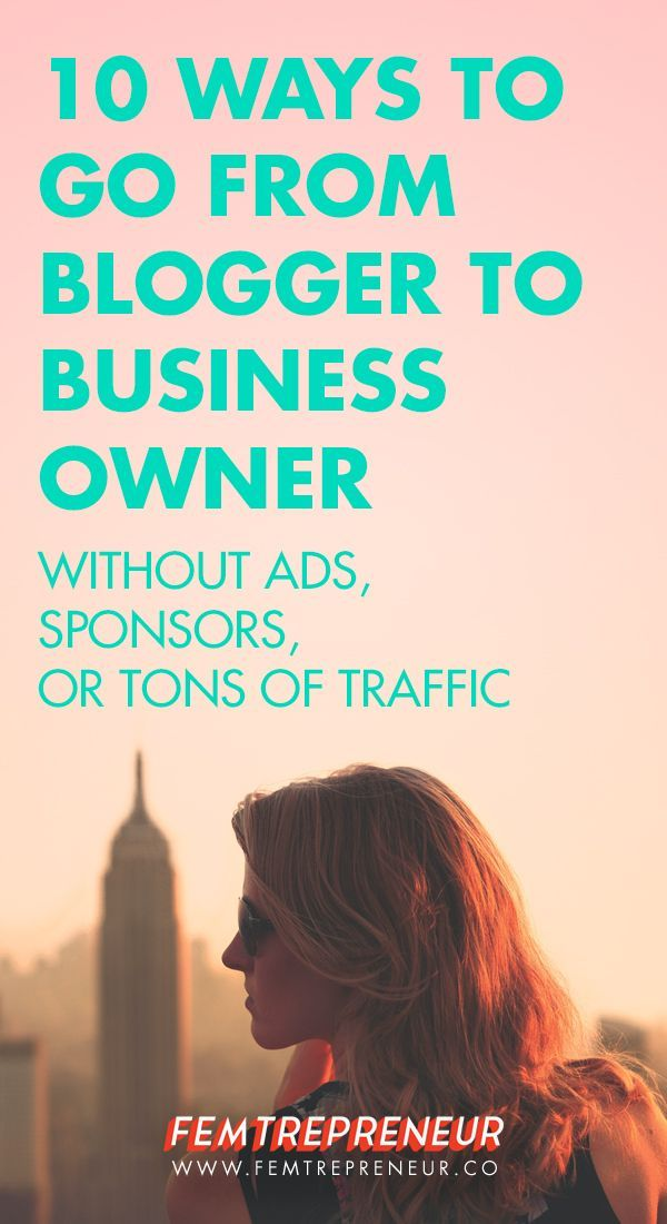 10 Ways to Go From Blogger To Business Owner (without ads, sponsors, or tons of traffic) — FEMTREPRENEUR #blog #blogging #business
