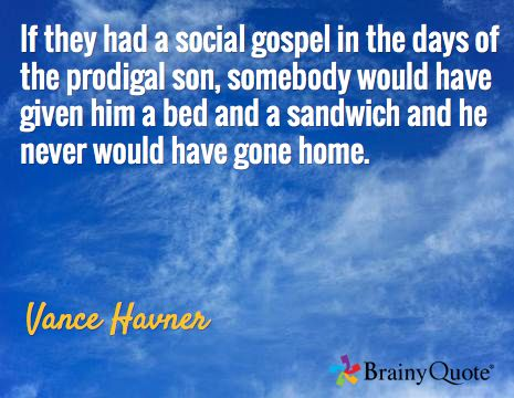 If they had a social gospel in the days of the prodigal son, somebody would have given him a bed and a sandwich and he never would have gone home. / Vance Havner