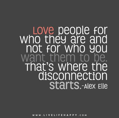 Love people for who they are and not for who you want them to be. That's where the disconnection starts. - Alex Elle