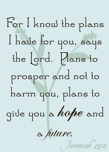 """For I know the plans I have for you, says the Lord. Plans to prosper and not to harm you, plans to give you a hope and a future"" Jeremiah 29:11#bible"