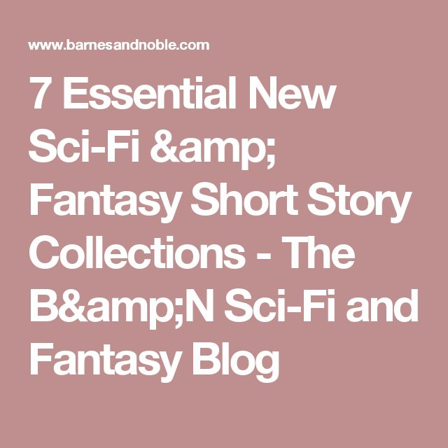 7 Essential New Sci-Fi & Fantasy Short Story Collections - The B&N Sci-Fi and Fantasy Blog