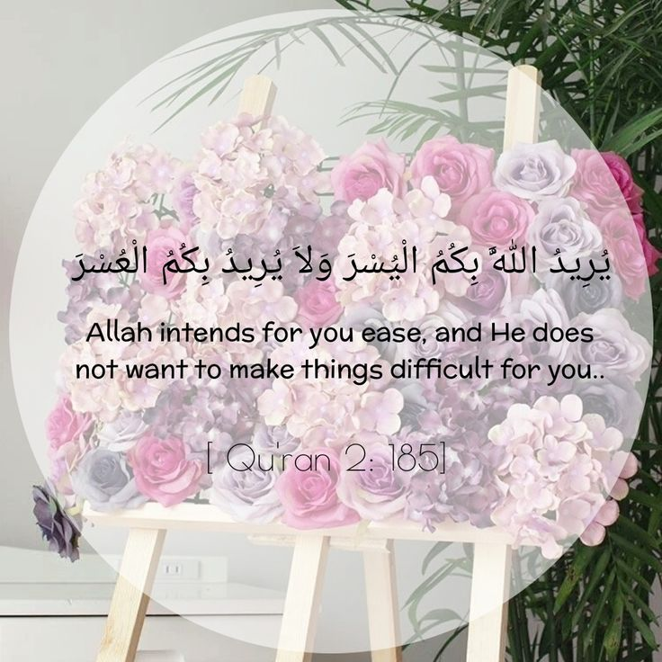 Allah intends for you ease, and he does not want to make things difficult for you. Quran 2:185