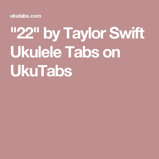 """22"" by Taylor Swift Ukulele Tabs on UkuTabs"