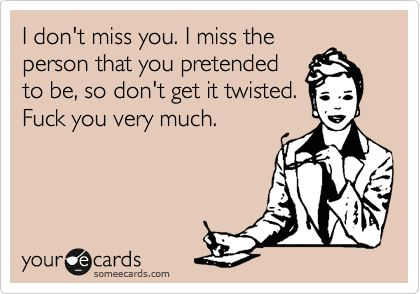 I don't miss you. I miss the person that you pretended to be, so don't get it twisted. Fuck you very much.