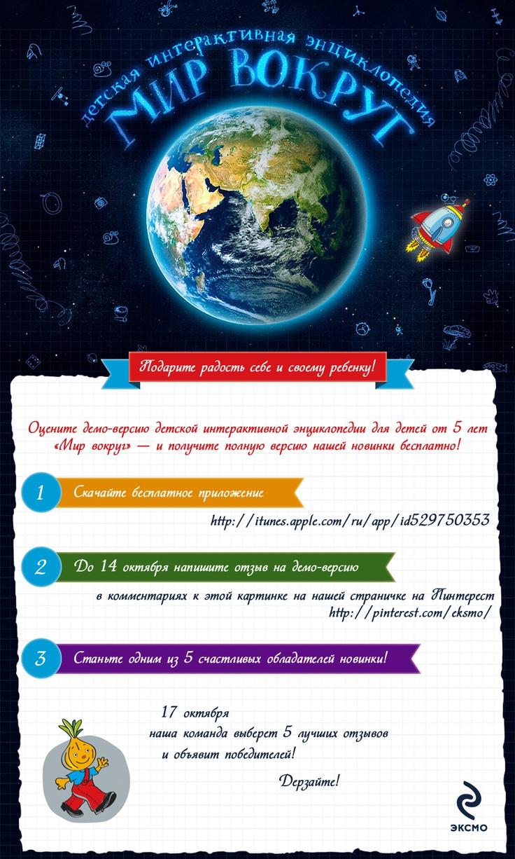 Специально для друзей на Pinterest издательство «Эксмо» проводит новый конкурс, посвященный выходу детской интерактивной энциклопедии для детей от 5 лет «Мир вокруг».  1)Скачайте бесплатную версию приложения - http://itunes.apple.com/ru/app/id529750353  2) До 14 октября напишите отзыв на демо-версию в комментариях к этой картинке  3)17 октября команда «Эксмо» выберет 5 лучших отзывов и объявит победителей.  Подробнее о книге: http://itunes.apple.com/ru/app/id518314249
